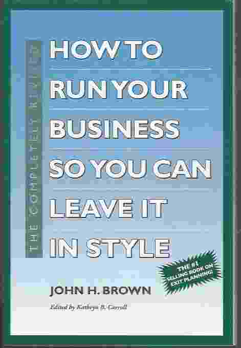 Image for THE COMPLETELY REVISED HOW TO RUN YOUR BUSINESS SO YOU CAN LEAVE IT IN STYLE