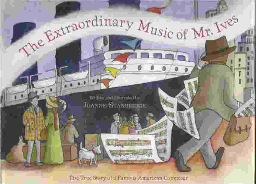 THE EXTRAORDINARY MUSIC OF MR. IVES  The True Story of a Famous American Composer