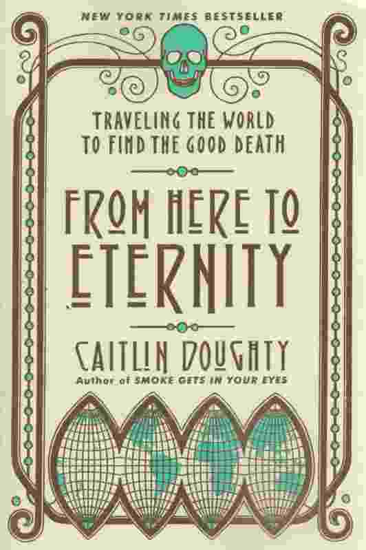 Image for FROM HERE TO ETERNITY Traveling the World to Find the Good Death