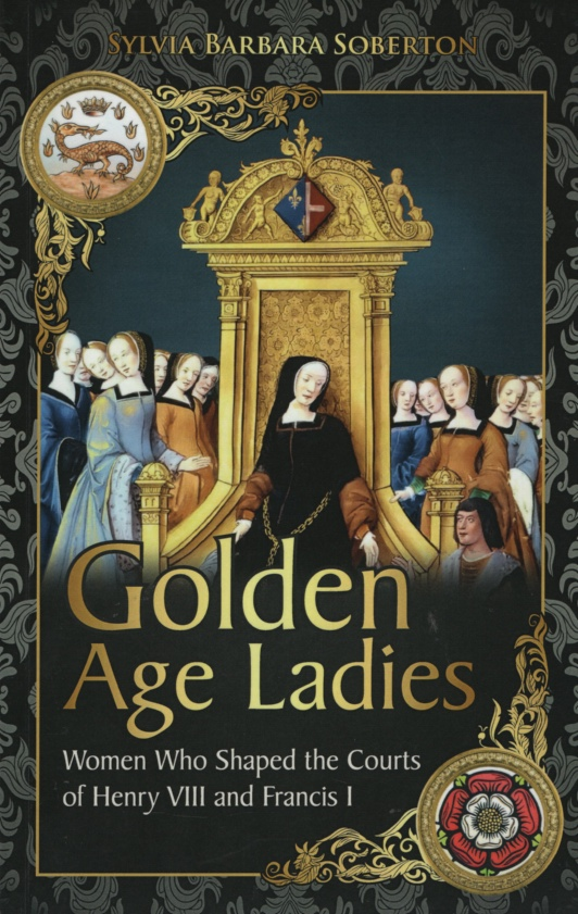 Image for GOLDEN AGE LADIES Women Who Shaped the Courts of Henry VIII and Francis I