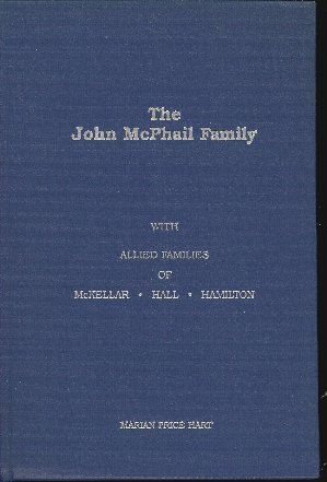 Image for A HISTORY AND GENEALOGY OF THE JOHN MCPHAIL FAMILY With Allied Families of McKellar, Hall, Hamilton