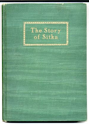 Image for STORY OF SITKA: THE HISTORIC OUTPOST OF THE NORTHWEST COAST; THE CHIEF FACTORY OF THE RUSSIAN AMERICAN COMPANY